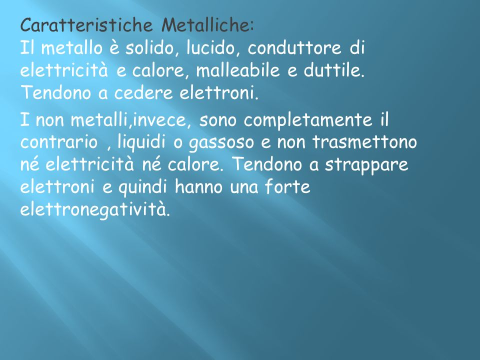 Caratteristiche Metalliche: Il metallo è solido, lucido, conduttore di elettricità e calore, malleabile e duttile.