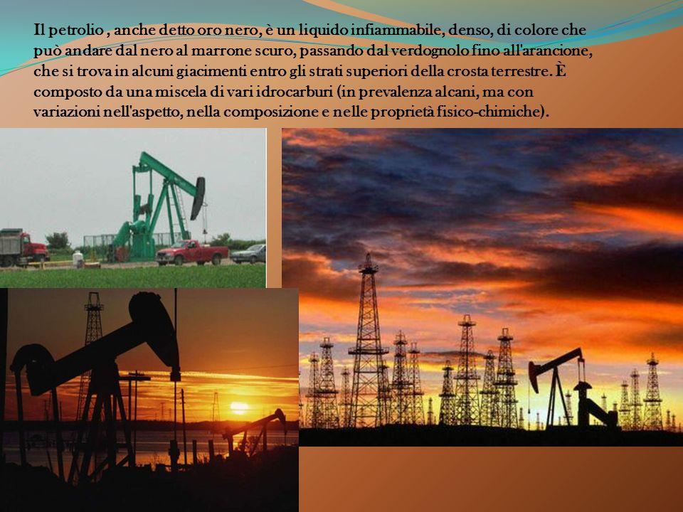 Il petrolio , anche detto oro nero, è un liquido infiammabile, denso, di colore che può andare dal nero al marrone scuro, passando dal verdognolo fino all arancione, che si trova in alcuni giacimenti entro gli strati superiori della crosta terrestre.