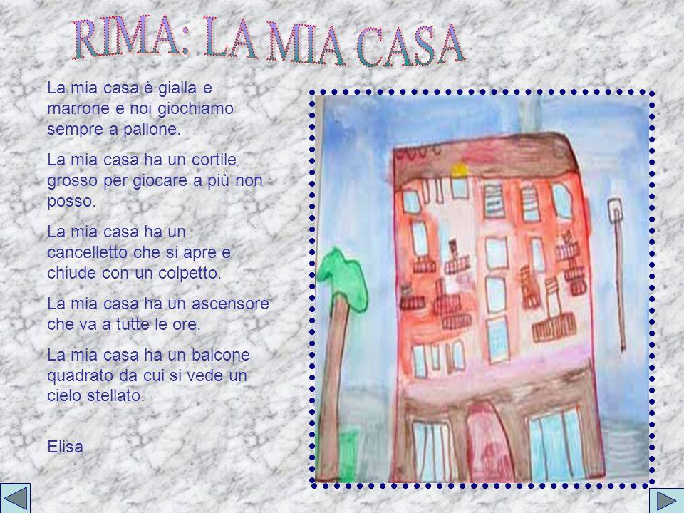 RIMA: LA MIA CASA La mia casa è gialla e marrone e noi giochiamo sempre a pallone. La mia casa ha un cortile grosso per giocare a più non posso.