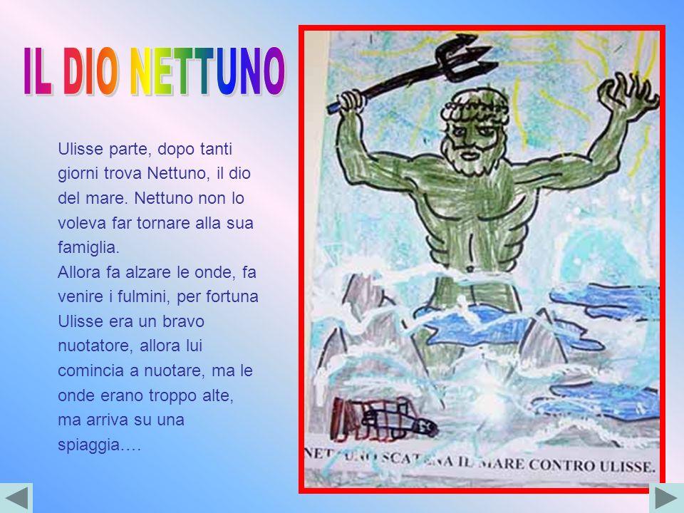 IL DIO NETTUNO Ulisse parte, dopo tanti giorni trova Nettuno, il dio del mare. Nettuno non lo voleva far tornare alla sua famiglia.