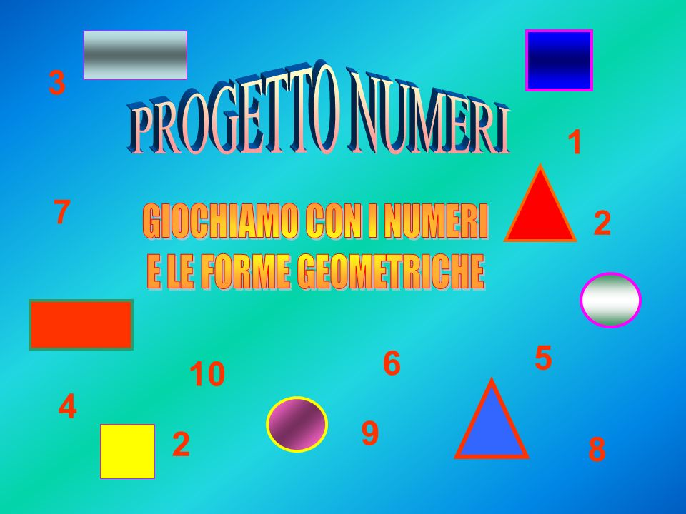 3 PROGETTO NUMERI 1 7 2 GIOCHIAMO CON I NUMERI E LE FORME GEOMETRICHE 5 6 10 4 9 2 8