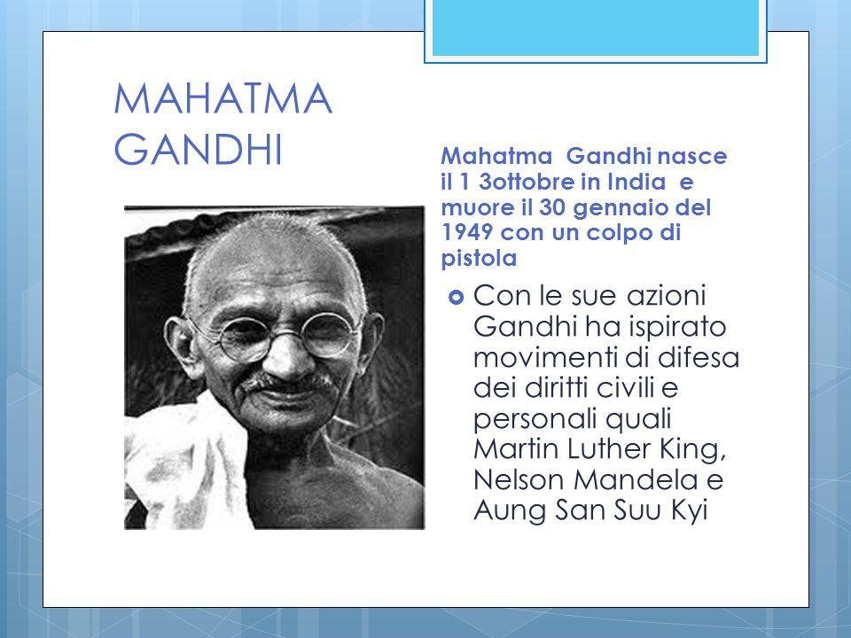 MAHATMA GANDHI Mahatma Gandhi nasce il 1 3ottobre in India e muore il 30 gennaio del 1949 con un colpo di pistola.