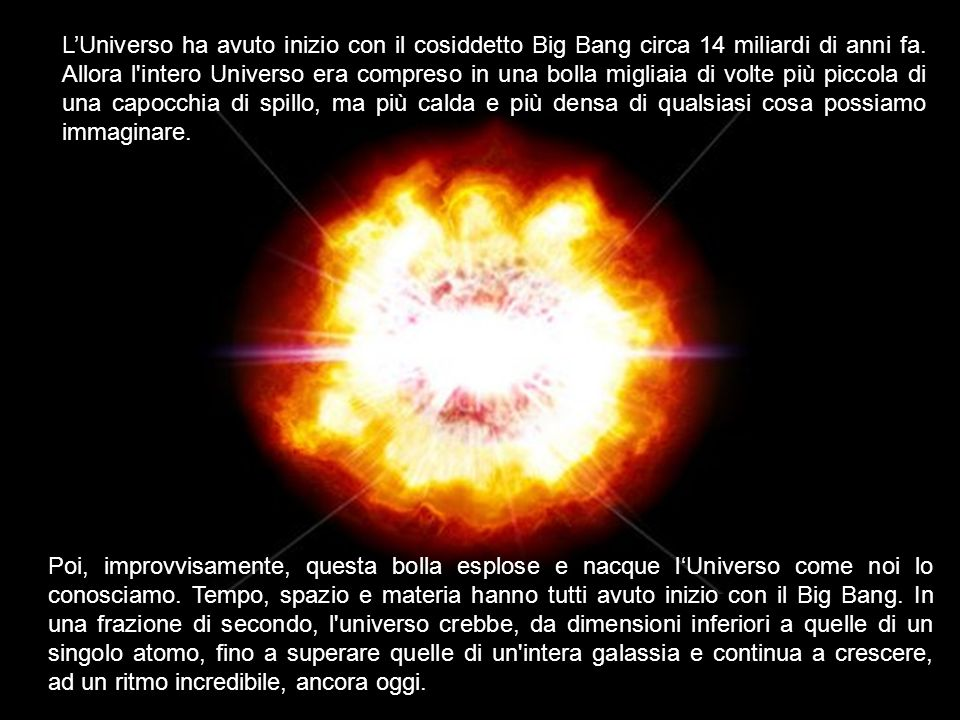 L'Universo ha avuto inizio con il cosiddetto Big Bang circa 14 miliardi di anni fa. Allora l intero Universo era compreso in una bolla migliaia di volte più piccola di una capocchia di spillo, ma più calda e più densa di qualsiasi cosa possiamo immaginare.