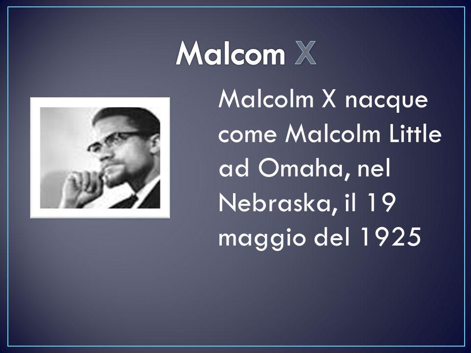Malcom X Malcolm X nacque come Malcolm Little ad Omaha, nel Nebraska, il 19 maggio del 1925
