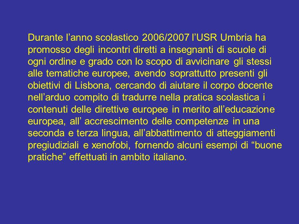 Durante l'anno scolastico 2006/2007 l'USR Umbria ha promosso degli incontri diretti a insegnanti di scuole di ogni ordine e grado con lo scopo di avvicinare gli stessi alle tematiche europee, avendo soprattutto presenti gli obiettivi di Lisbona, cercando di aiutare il corpo docente nell'arduo compito di tradurre nella pratica scolastica i contenuti delle direttive europee in merito all'educazione europea, all' accrescimento delle competenze in una seconda e terza lingua, all'abbattimento di atteggiamenti pregiudiziali e xenofobi, fornendo alcuni esempi di buone pratiche effettuati in ambito italiano.