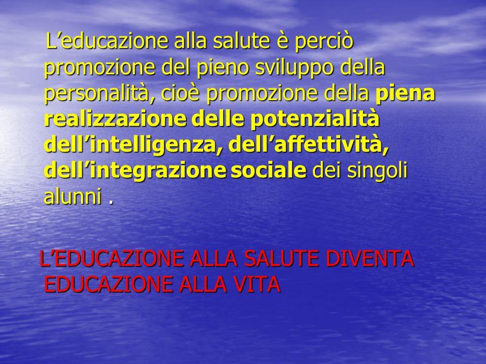 L'educazione alla salute è perciò promozione del pieno sviluppo della personalità, cioè promozione della piena realizzazione delle potenzialità dell'intelligenza, dell'affettività, dell'integrazione sociale dei singoli alunni .