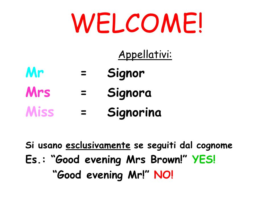 WELCOME! Mr = Signor Mrs = Signora Miss = Signorina Appellativi: