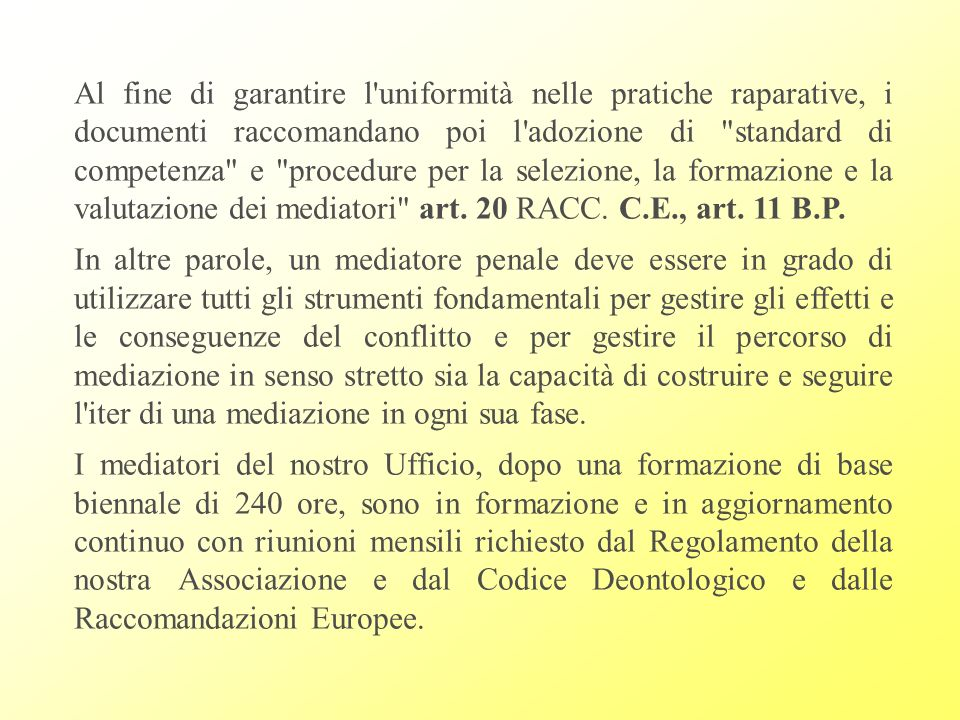 Al fine di garantire l uniformità nelle pratiche raparative, i documenti raccomandano poi l adozione di standard di competenza e procedure per la selezione, la formazione e la valutazione dei mediatori art. 20 RACC. C.E., art. 11 B.P.
