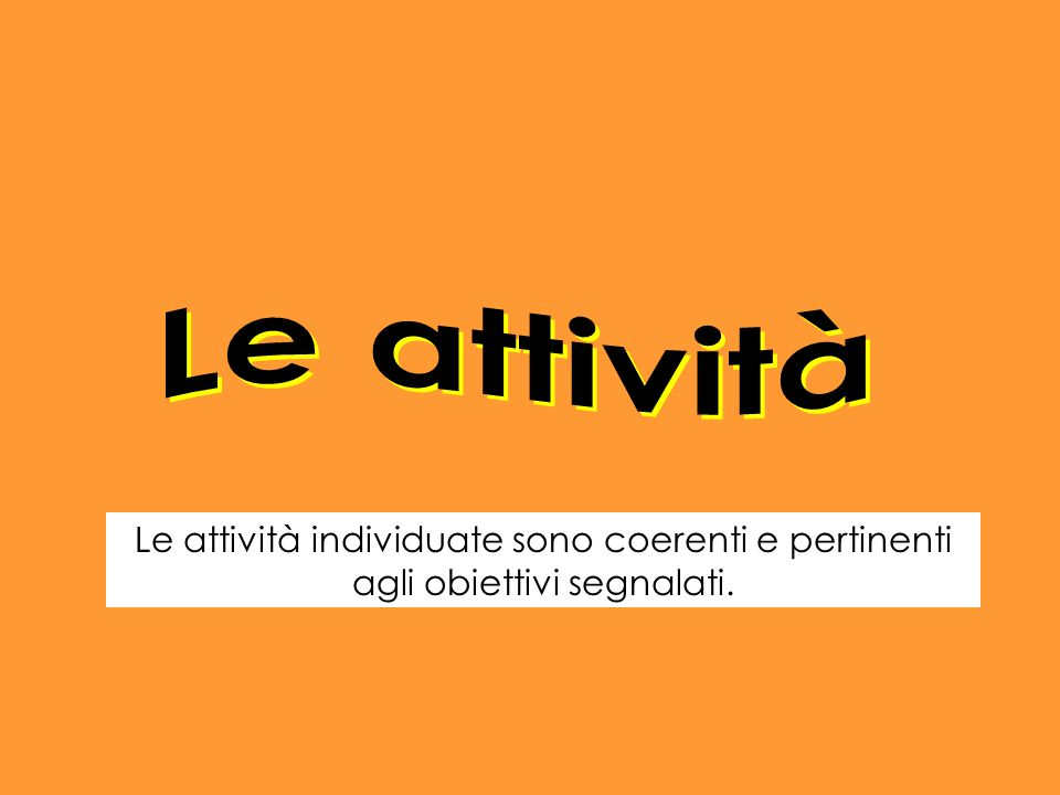 Le attività Le attività individuate sono coerenti e pertinenti agli obiettivi segnalati.