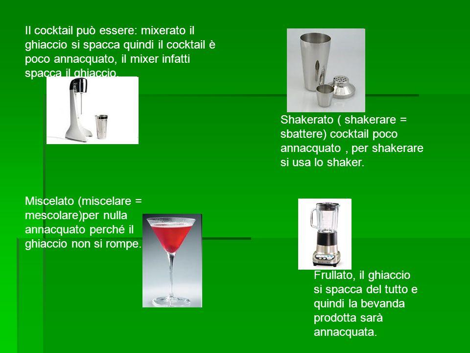 Il cocktail può essere: mixerato il ghiaccio si spacca quindi il cocktail è poco annacquato, il mixer infatti spacca il ghiaccio.