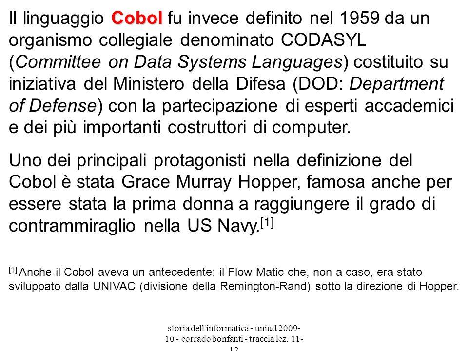 Il linguaggio Cobol fu invece definito nel 1959 da un organismo collegiale denominato CODASYL (Committee on Data Systems Languages) costituito su iniziativa del Ministero della Difesa (DOD: Department of Defense) con la partecipazione di esperti accademici e dei più importanti costruttori di computer.
