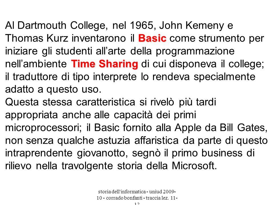 Al Dartmouth College, nel 1965, John Kemeny e Thomas Kurz inventarono il Basic come strumento per iniziare gli studenti all'arte della programmazione nell'ambiente Time Sharing di cui disponeva il college; il traduttore di tipo interprete lo rendeva specialmente adatto a questo uso. Questa stessa caratteristica si rivelò più tardi appropriata anche alle capacità dei primi microprocessori; il Basic fornito alla Apple da Bill Gates, non senza qualche astuzia affaristica da parte di questo intraprendente giovanotto, segnò il primo business di rilievo nella travolgente storia della Microsoft.