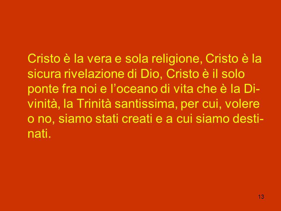 Cristo è la vera e sola religione, Cristo è la sicura rivelazione di Dio, Cristo è il solo ponte fra noi e l'oceano di vita che è la Di-vinità, la Trinità santissima, per cui, volere o no, siamo stati creati e a cui siamo desti-nati.
