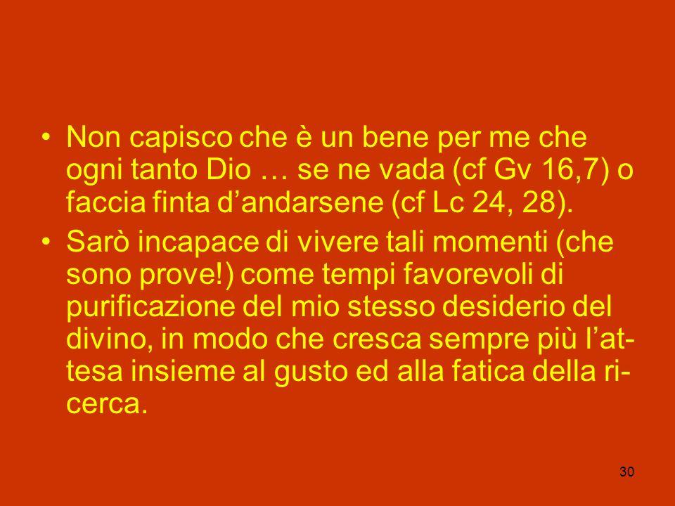 Non capisco che è un bene per me che ogni tanto Dio … se ne vada (cf Gv 16,7) o faccia finta d'andarsene (cf Lc 24, 28).