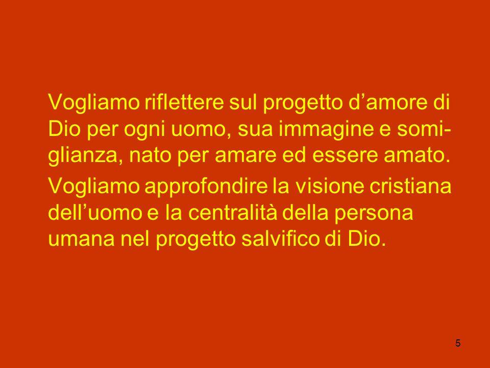 Vogliamo riflettere sul progetto d'amore di Dio per ogni uomo, sua immagine e somi-glianza, nato per amare ed essere amato.