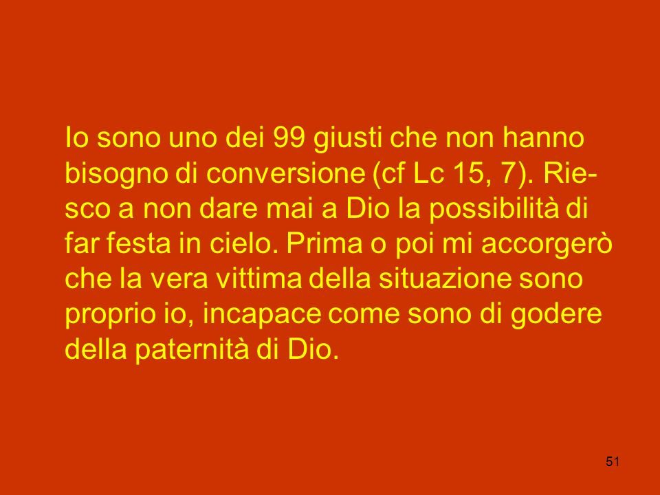 Io sono uno dei 99 giusti che non hanno bisogno di conversione (cf Lc 15, 7).