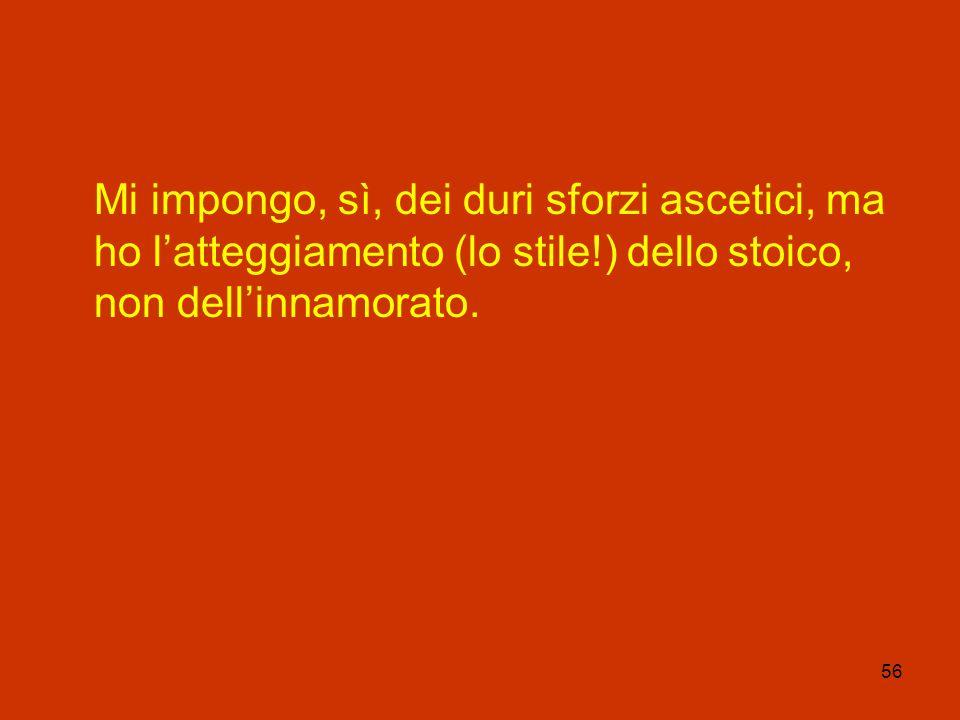 Mi impongo, sì, dei duri sforzi ascetici, ma ho l'atteggiamento (lo stile!) dello stoico, non dell'innamorato.