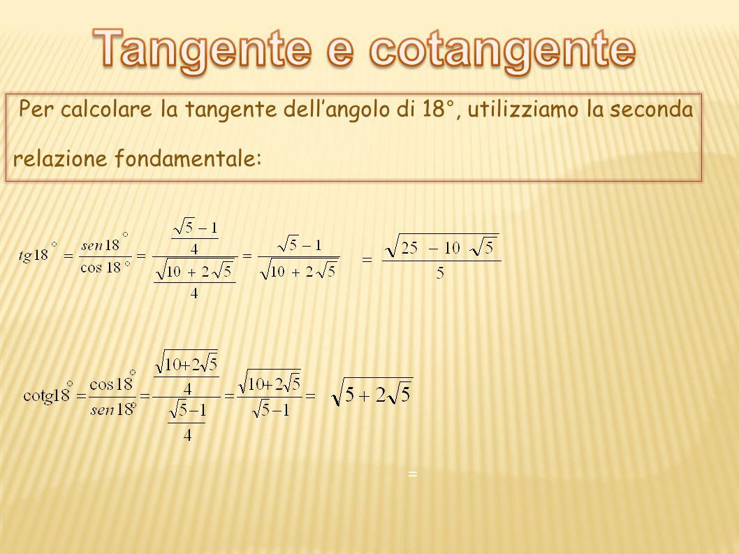Tangente e cotangente Per calcolare la tangente dell'angolo di 18°, utilizziamo la seconda. relazione fondamentale: