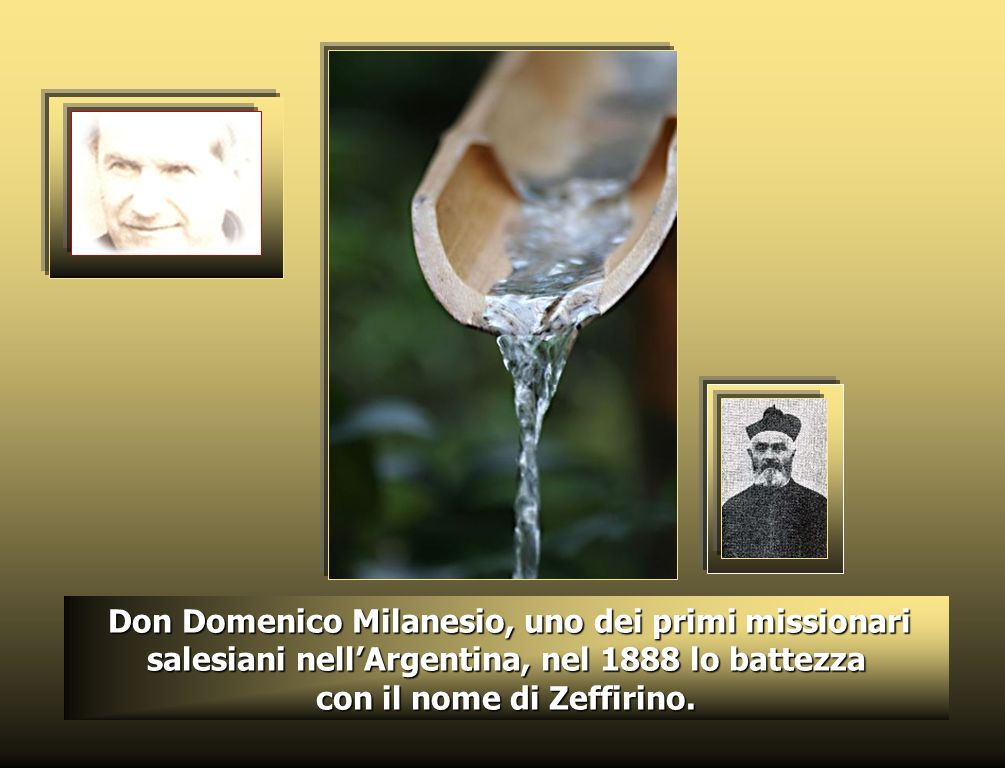 Don Domenico Milanesio, uno dei primi missionari salesiani nell'Argentina, nel 1888 lo battezza con il nome di Zeffirino.