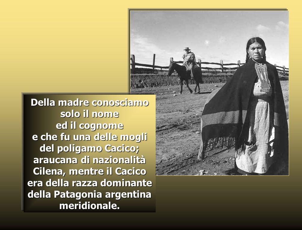 Della madre conosciamo solo il nome ed il cognome e che fu una delle mogli del poligamo Cacico; araucana di nazionalità Cilena, mentre il Cacico era della razza dominante della Patagonia argentina meridionale.