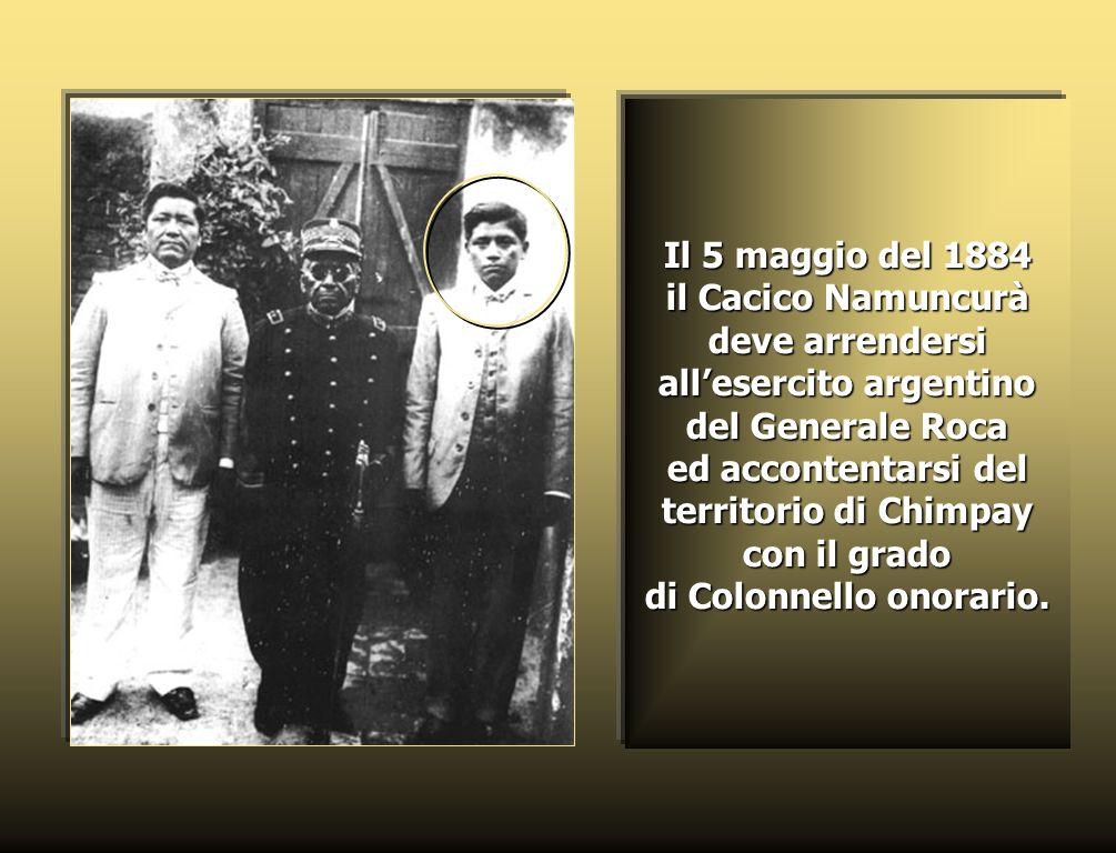 Il 5 maggio del 1884 il Cacico Namuncurà deve arrendersi all'esercito argentino del Generale Roca ed accontentarsi del territorio di Chimpay con il grado di Colonnello onorario.