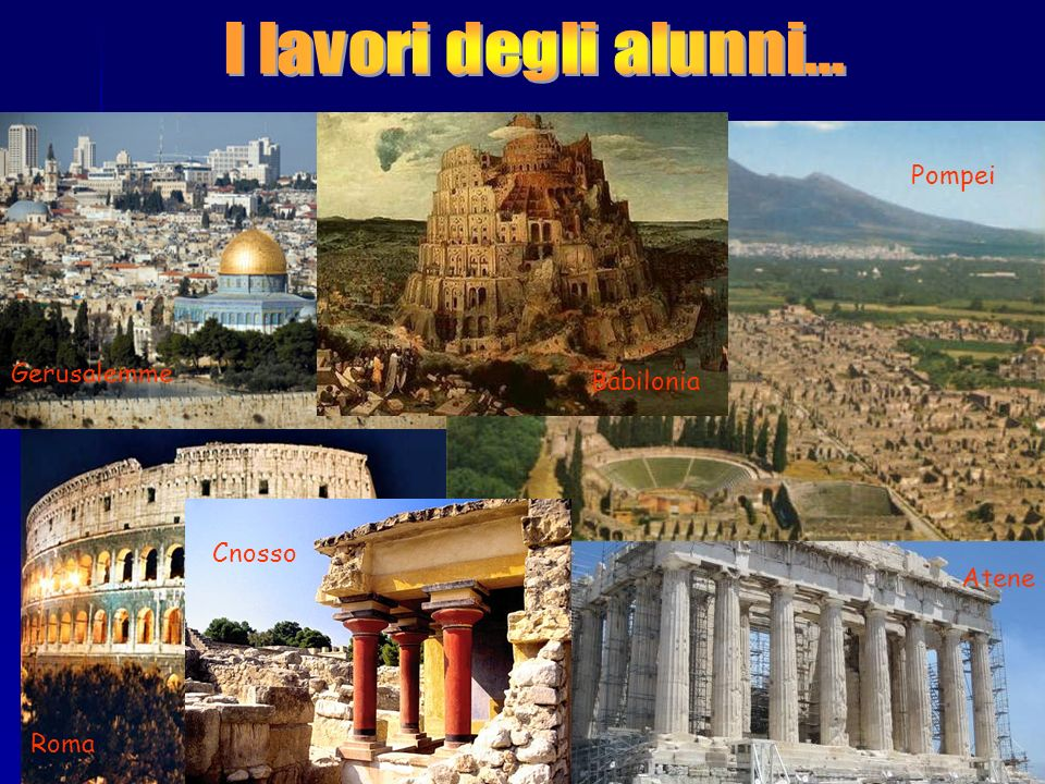 I lavori degli alunni… Pompei Gerusalemme Babilonia Cnosso Atene Roma
