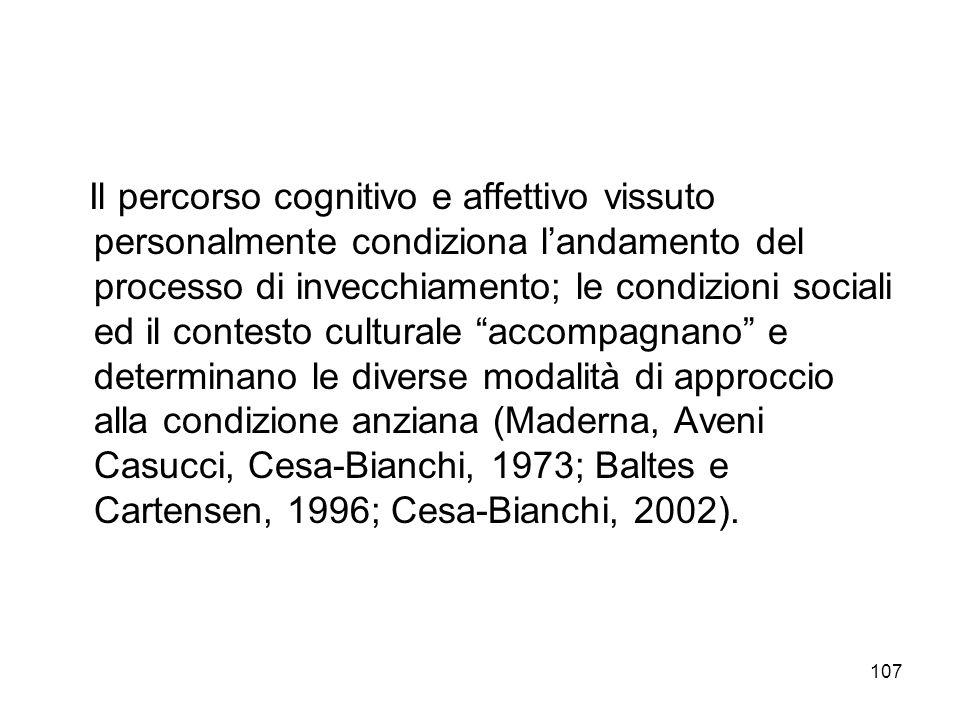 Il percorso cognitivo e affettivo vissuto personalmente condiziona l'andamento del processo di invecchiamento; le condizioni sociali ed il contesto culturale accompagnano e determinano le diverse modalità di approccio alla condizione anziana (Maderna, Aveni Casucci, Cesa-Bianchi, 1973; Baltes e Cartensen, 1996; Cesa-Bianchi, 2002).