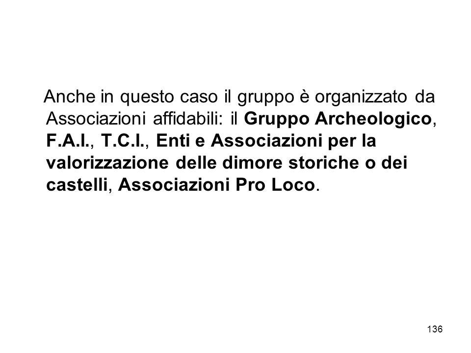 Anche in questo caso il gruppo è organizzato da Associazioni affidabili: il Gruppo Archeologico, F.A.I., T.C.I., Enti e Associazioni per la valorizzazione delle dimore storiche o dei castelli, Associazioni Pro Loco.