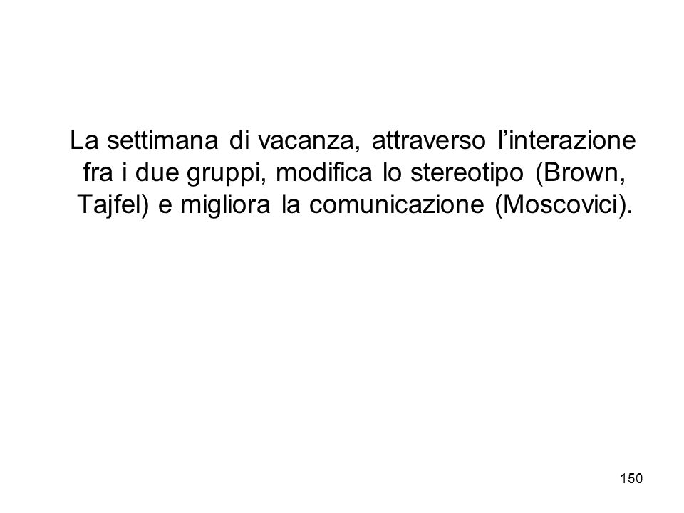 La settimana di vacanza, attraverso l'interazione fra i due gruppi, modifica lo stereotipo (Brown, Tajfel) e migliora la comunicazione (Moscovici).