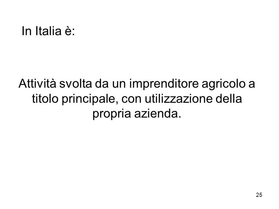 In Italia è: Attività svolta da un imprenditore agricolo a titolo principale, con utilizzazione della propria azienda.