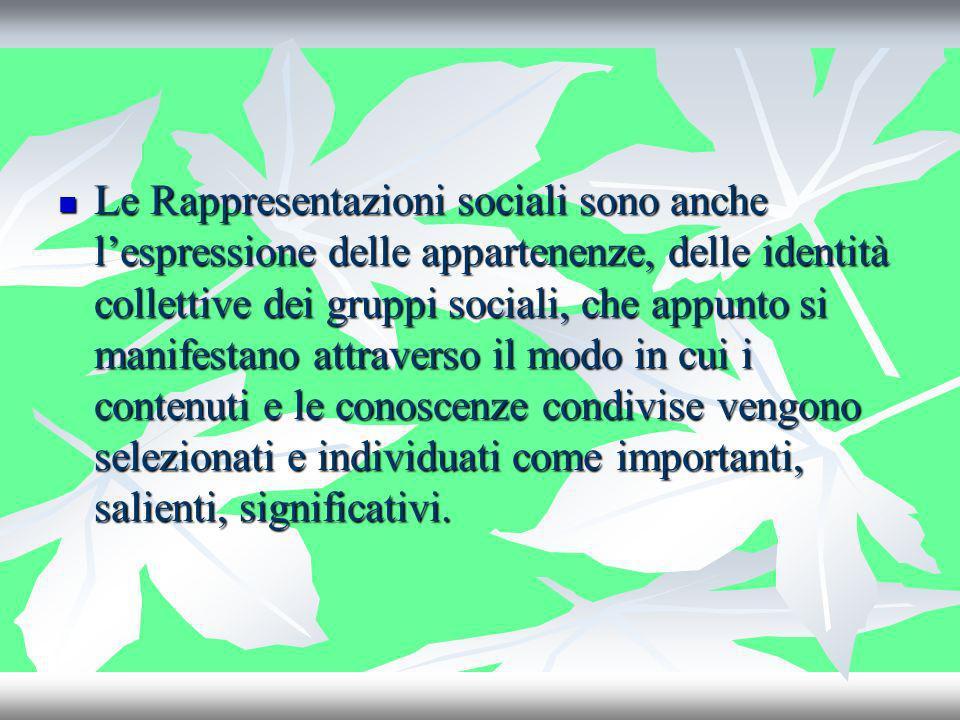 Le Rappresentazioni sociali sono anche l'espressione delle appartenenze, delle identità collettive dei gruppi sociali, che appunto si manifestano attraverso il modo in cui i contenuti e le conoscenze condivise vengono selezionati e individuati come importanti, salienti, significativi.