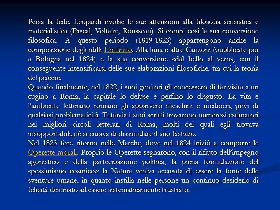 Persa la fede, Leopardi rivolse le sue attenzioni alla filosofia sensistica e materialistica (Pascal, Voltaire, Rousseau). Si compì così la sua conversione filosofica. A questo periodo (1819-1823) appartengono anche la composizione degli idilli L infinito, Alla luna e altre Canzoni (pubblicate poi a Bologna nel 1824) e la sua conversione «dal bello al vero», con il conseguente intensificarsi delle sue elaborazioni filosofiche, tra cui la teoria del piacere.