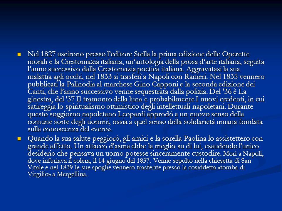 Nel 1827 uscirono presso l'editore Stella la prima edizione delle Operette morali e la Crestomazia italiana, un'antologia della prosa d'arte italiana, seguita l'anno successivo dalla Crestomazia poetica italiana. Aggravatasi la sua malattia agli occhi, nel 1833 si trasferì a Napoli con Ranieri. Nel 1835 vennero pubblicati la Palinodia al marchese Gino Capponi e la seconda edizione dei Canti, che l'anno successivo venne sequestrata dalla polizia. Del 36 è La ginestra, del 37 Il tramonto della luna e probabilmente I nuovi credenti, in cui satireggia lo spiritualismo ottimistico degli intellettuali napoletani. Durante questo soggiorno napoletano Leopardi approdò a un nuovo senso della comune sorte degli uomini, ossia a quel senso della solidarietà umana fondata sulla conoscenza del «vero».