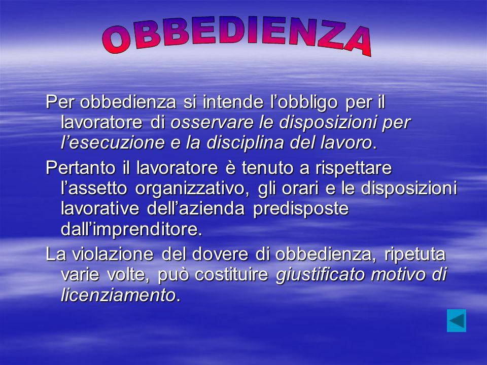 OBBEDIENZA Per obbedienza si intende l'obbligo per il lavoratore di osservare le disposizioni per l'esecuzione e la disciplina del lavoro.