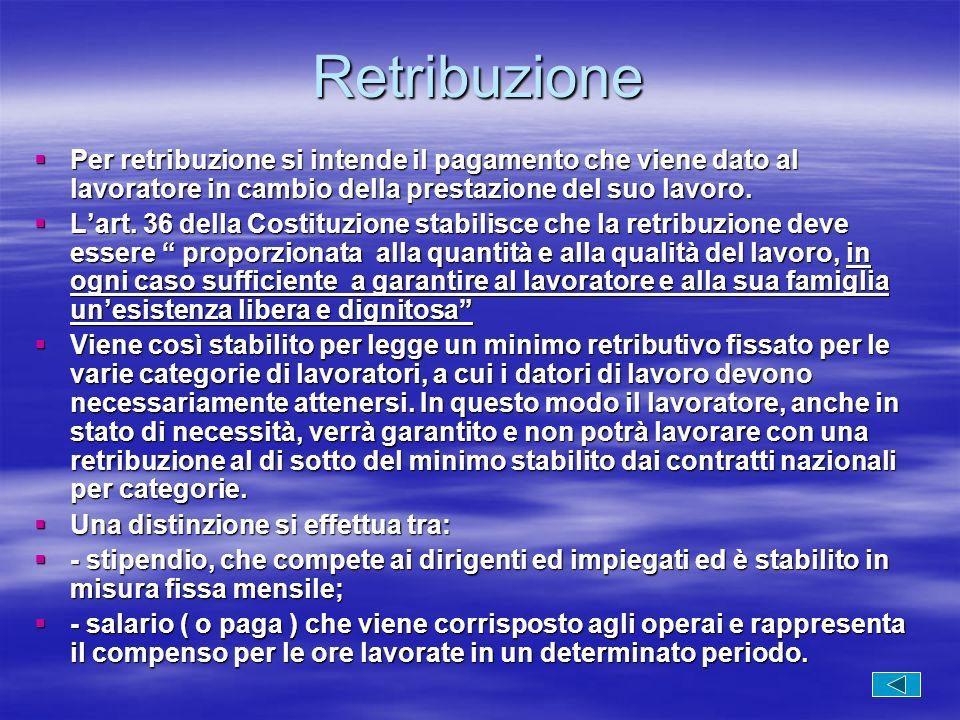 Retribuzione Per retribuzione si intende il pagamento che viene dato al lavoratore in cambio della prestazione del suo lavoro.