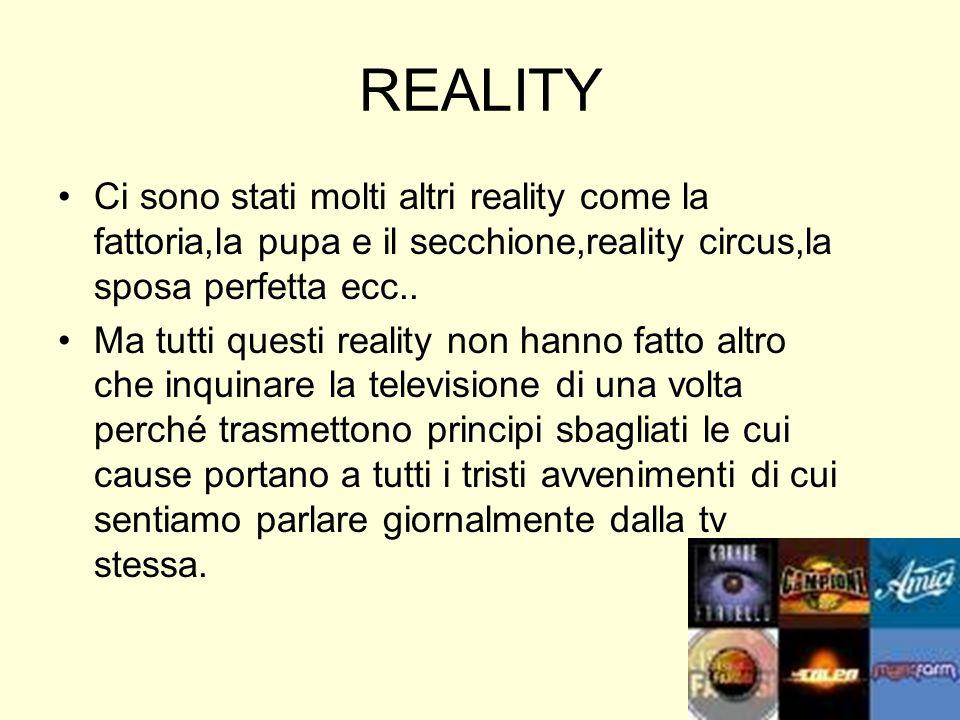 REALITY Ci sono stati molti altri reality come la fattoria,la pupa e il secchione,reality circus,la sposa perfetta ecc..