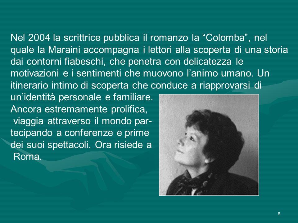 Nel 2004 la scrittrice pubblica il romanzo la Colomba , nel quale la Maraini accompagna i lettori alla scoperta di una storia dai contorni fiabeschi, che penetra con delicatezza le motivazioni e i sentimenti che muovono l'animo umano. Un itinerario intimo di scoperta che conduce a riapprovarsi di un'identità personale e familiare. Ancora estremamente prolifica,