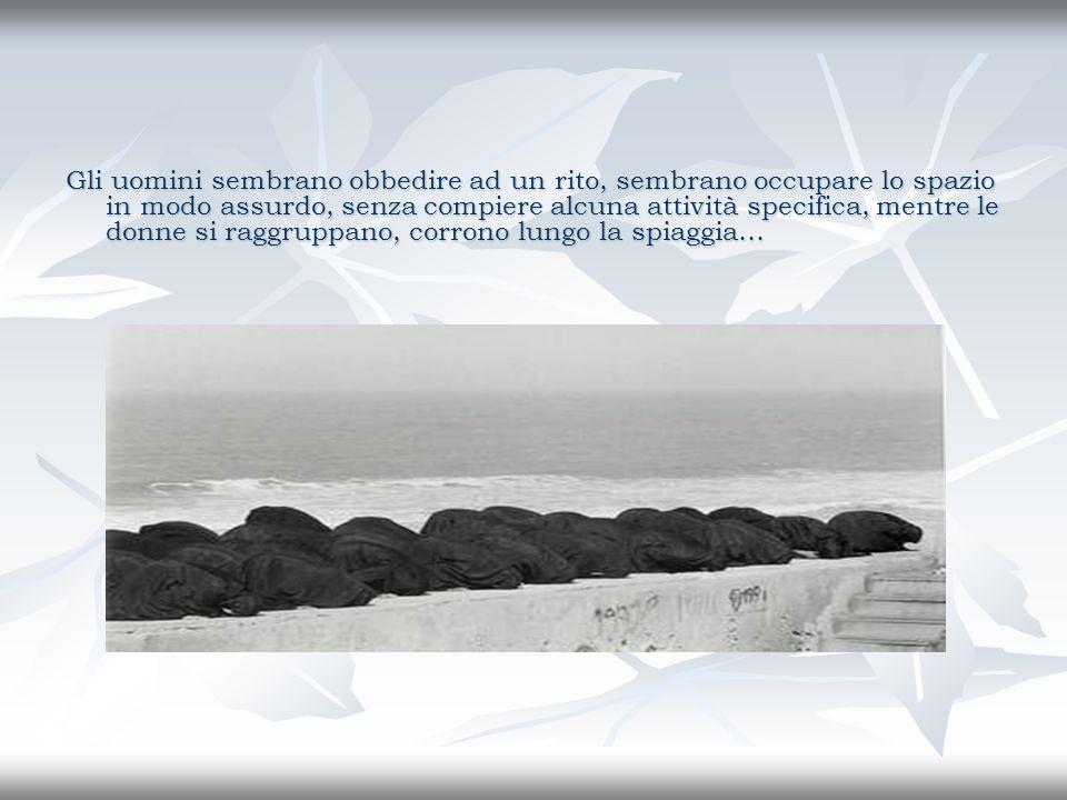 Gli uomini sembrano obbedire ad un rito, sembrano occupare lo spazio in modo assurdo, senza compiere alcuna attività specifica, mentre le donne si raggruppano, corrono lungo la spiaggia…