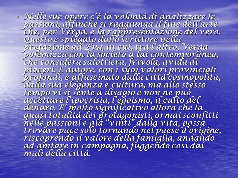 Nelle sue opere c'è la volontà di analizzare le passioni, affinché si raggiunga il fine dell'arte che, per Verga, è la rappresentazione del vero.