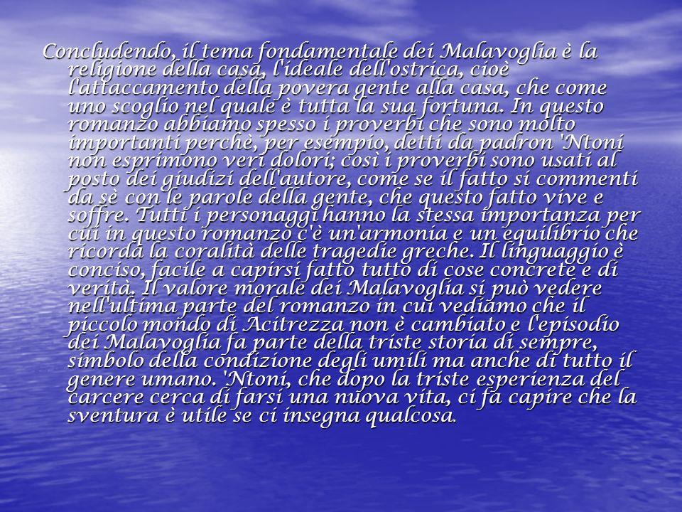 Concludendo, il tema fondamentale dei Malavoglia è la religione della casa, l ideale dell ostrica, cioè l attaccamento della povera gente alla casa, che come uno scoglio nel quale è tutta la sua fortuna.