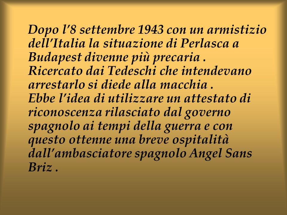 Dopo l'8 settembre 1943 con un armistizio dell'Italia la situazione di Perlasca a Budapest divenne più precaria .