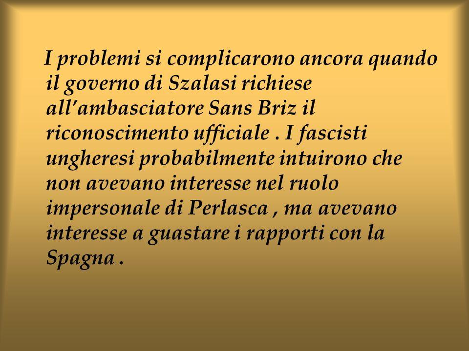 I problemi si complicarono ancora quando il governo di Szalasi richiese all'ambasciatore Sans Briz il riconoscimento ufficiale .