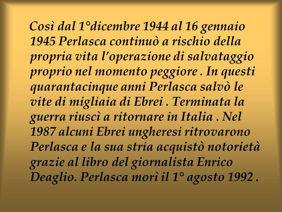 Così dal 1°dicembre 1944 al 16 gennaio 1945 Perlasca continuò a rischio della propria vita l'operazione di salvataggio proprio nel momento peggiore .