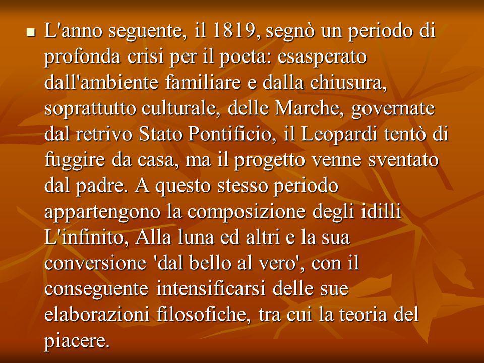 L anno seguente, il 1819, segnò un periodo di profonda crisi per il poeta: esasperato dall ambiente familiare e dalla chiusura, soprattutto culturale, delle Marche, governate dal retrivo Stato Pontificio, il Leopardi tentò di fuggire da casa, ma il progetto venne sventato dal padre.
