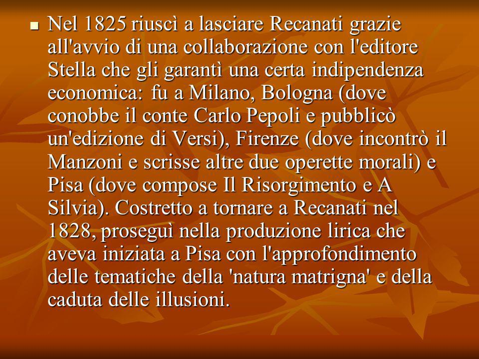 Nel 1825 riuscì a lasciare Recanati grazie all avvio di una collaborazione con l editore Stella che gli garantì una certa indipendenza economica: fu a Milano, Bologna (dove conobbe il conte Carlo Pepoli e pubblicò un edizione di Versi), Firenze (dove incontrò il Manzoni e scrisse altre due operette morali) e Pisa (dove compose Il Risorgimento e A Silvia).