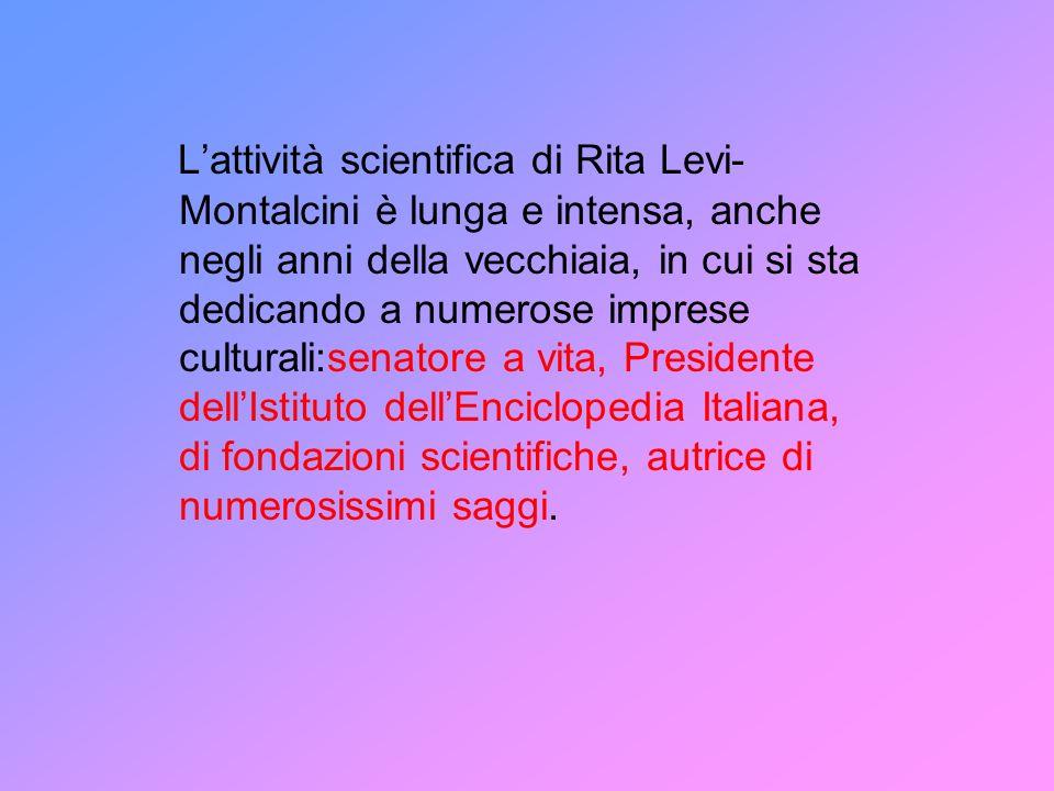 L'attività scientifica di Rita Levi-Montalcini è lunga e intensa, anche negli anni della vecchiaia, in cui si sta dedicando a numerose imprese culturali:senatore a vita, Presidente dell'Istituto dell'Enciclopedia Italiana, di fondazioni scientifiche, autrice di numerosissimi saggi.