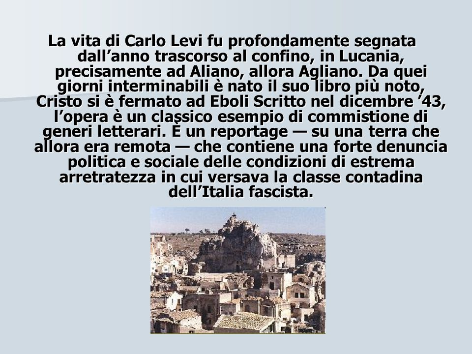 La vita di Carlo Levi fu profondamente segnata dall'anno trascorso al confino, in Lucania, precisamente ad Aliano, allora Agliano.
