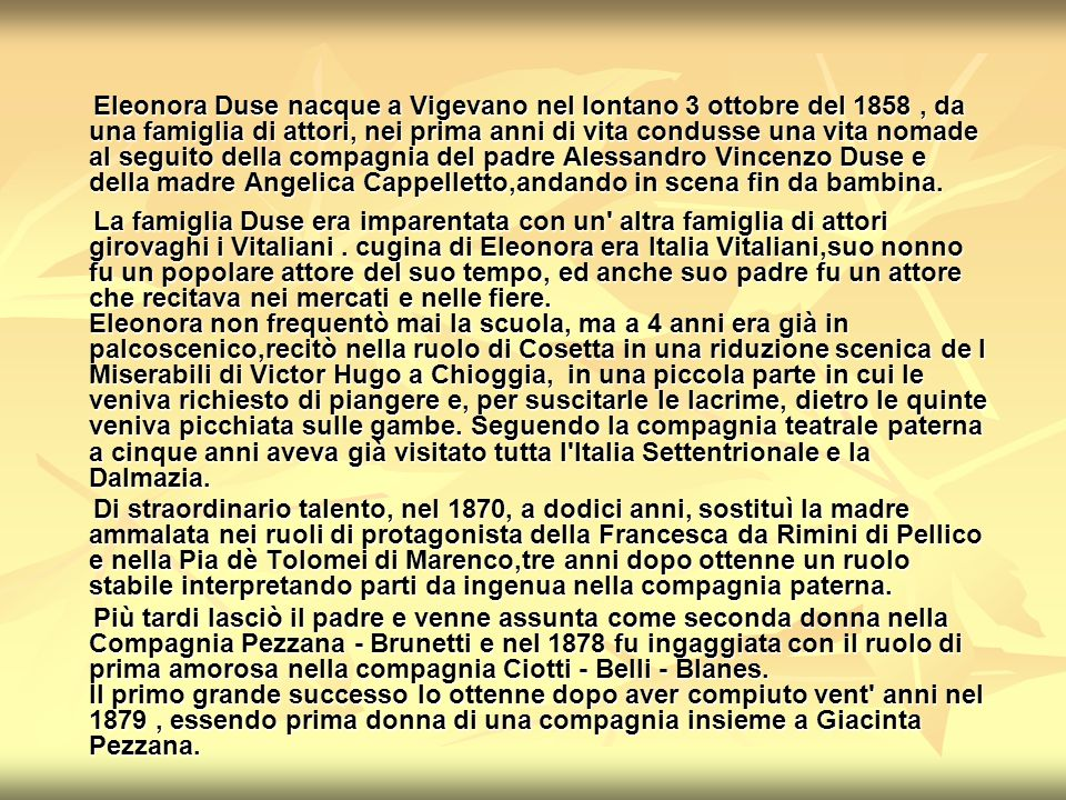 Eleonora Duse nacque a Vigevano nel lontano 3 ottobre del 1858 , da una famiglia di attori, nei prima anni di vita condusse una vita nomade al seguito della compagnia del padre Alessandro Vincenzo Duse e della madre Angelica Cappelletto,andando in scena fin da bambina.