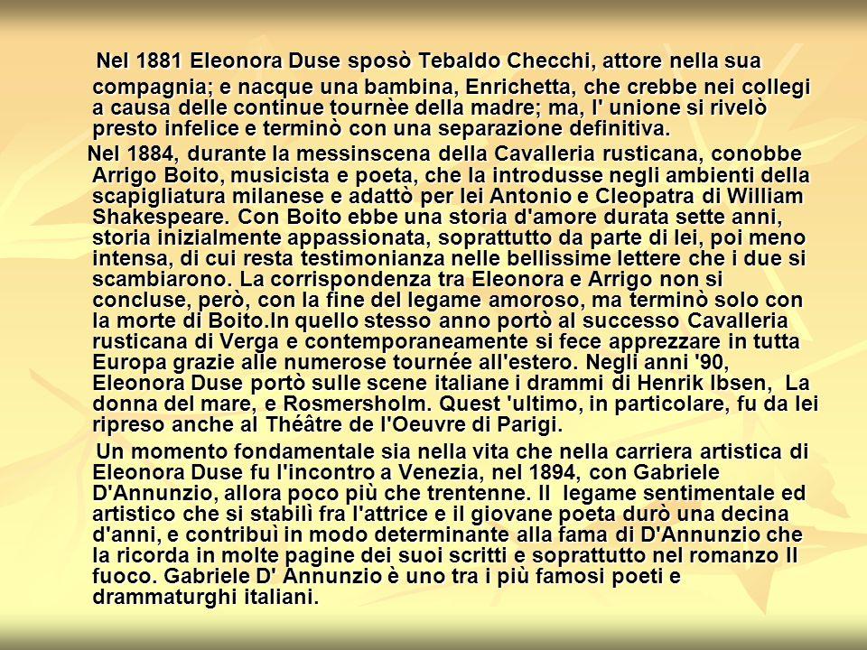 Nel 1881 Eleonora Duse sposò Tebaldo Checchi, attore nella sua compagnia; e nacque una bambina, Enrichetta, che crebbe nei collegi a causa delle continue tournèe della madre; ma, l unione si rivelò presto infelice e terminò con una separazione definitiva.