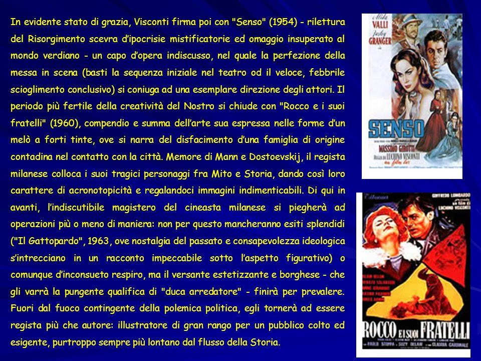 In evidente stato di grazia, Visconti firma poi con Senso (1954) - rilettura del Risorgimento scevra d'ipocrisie mistificatorie ed omaggio insuperato al mondo verdiano - un capo d'opera indiscusso, nel quale la perfezione della messa in scena (basti la sequenza iniziale nel teatro od il veloce, febbrile scioglimento conclusivo) si coniuga ad una esemplare direzione degli attori.